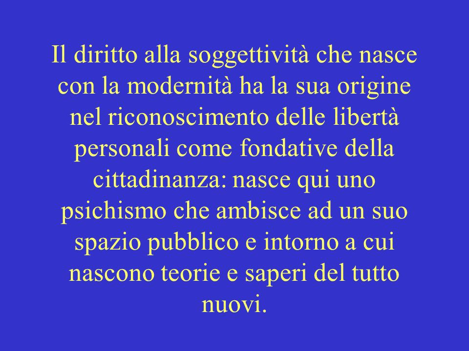 Il diritto alla soggettività che nasce con la modernità ha la sua origine nel riconoscimento delle libertà personali come fondative della cittadinanza