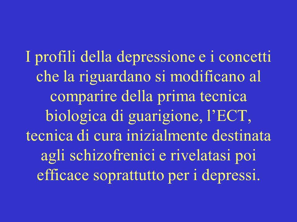 I profili della depressione e i concetti che la riguardano si modificano al comparire della prima tecnica biologica di guarigione, lECT, tecnica di cura inizialmente destinata agli schizofrenici e rivelatasi poi efficace soprattutto per i depressi.