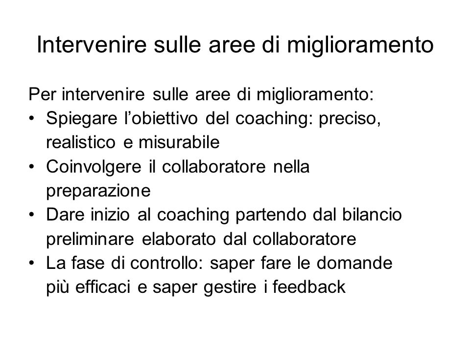 Intervenire sulle aree di miglioramento Per intervenire sulle aree di miglioramento: Spiegare lobiettivo del coaching: preciso, realistico e misurabil