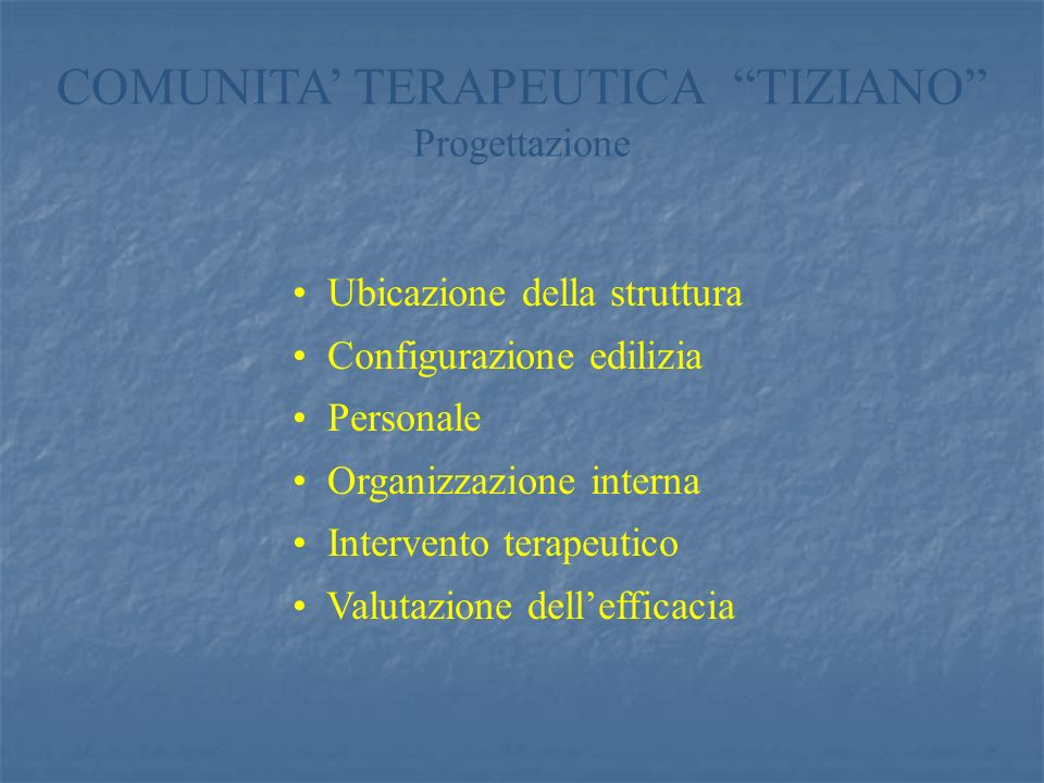 COMUNITA TERAPEUTICA TIZIANO Progettazione Ubicazione della struttura Configurazione edilizia Personale Organizzazione interna Intervento terapeutico