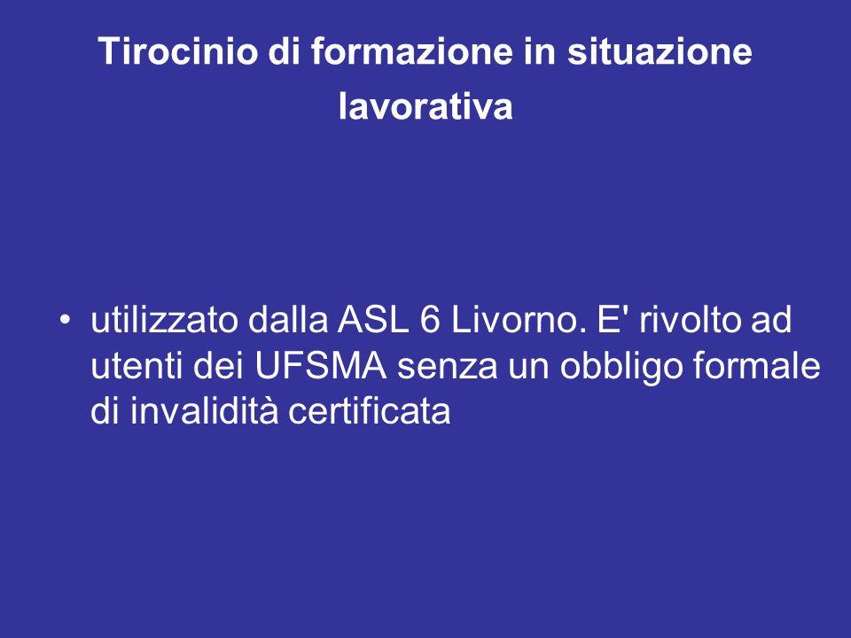 Tirocinio di formazione in situazione lavorativa utilizzato dalla ASL 6 Livorno. E' rivolto ad utenti dei UFSMA senza un obbligo formale di invalidità