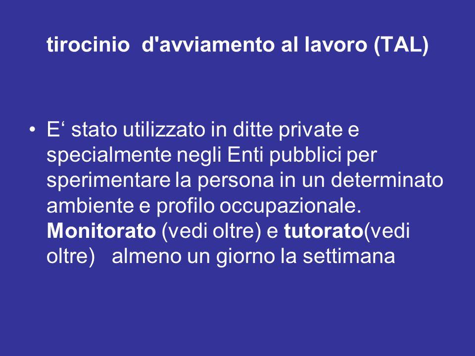 tirocinio d'avviamento al lavoro (TAL) E stato utilizzato in ditte private e specialmente negli Enti pubblici per sperimentare la persona in un determ