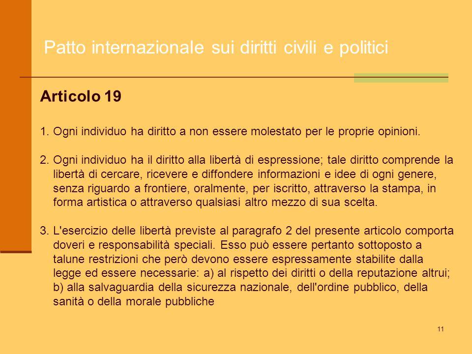 11 Patto internazionale sui diritti civili e politici Articolo 19 1. Ogni individuo ha diritto a non essere molestato per le proprie opinioni. 2. Ogni