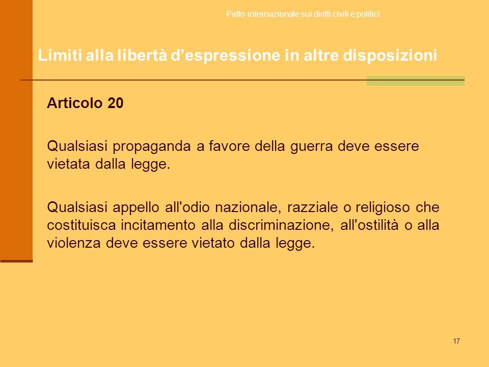 17 Articolo 20 Qualsiasi propaganda a favore della guerra deve essere vietata dalla legge. Qualsiasi appello all'odio nazionale, razziale o religioso