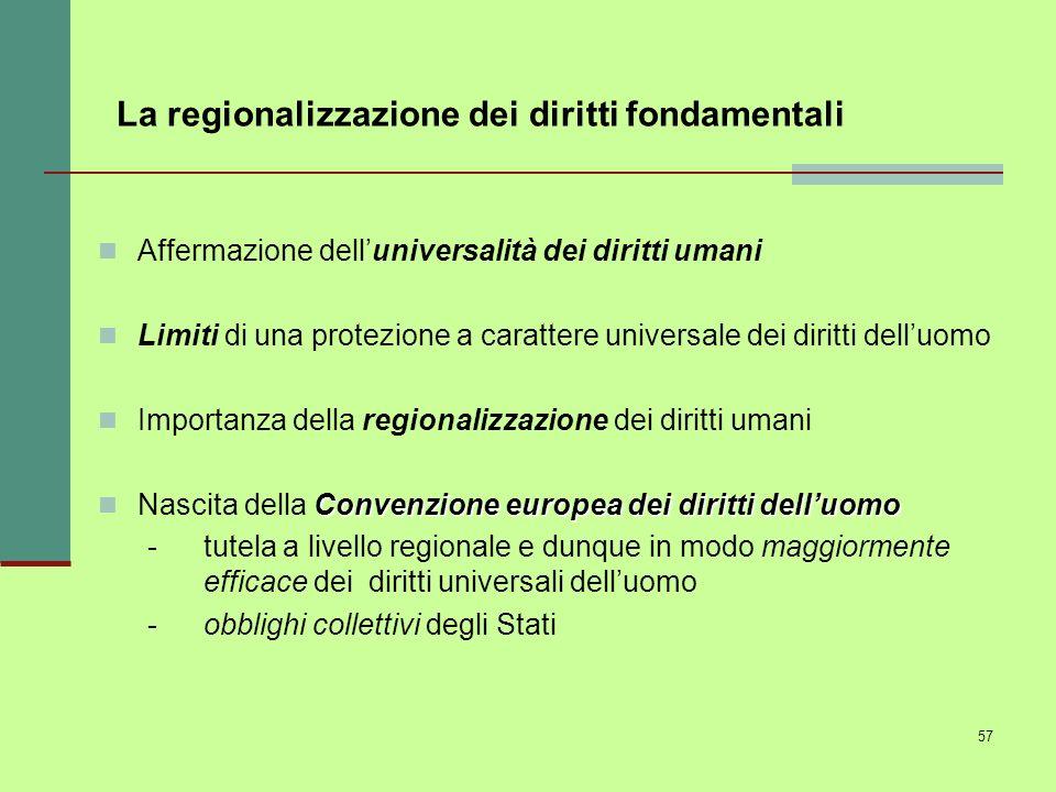 57 La regionalizzazione dei diritti fondamentali Affermazione delluniversalità dei diritti umani Limiti di una protezione a carattere universale dei d
