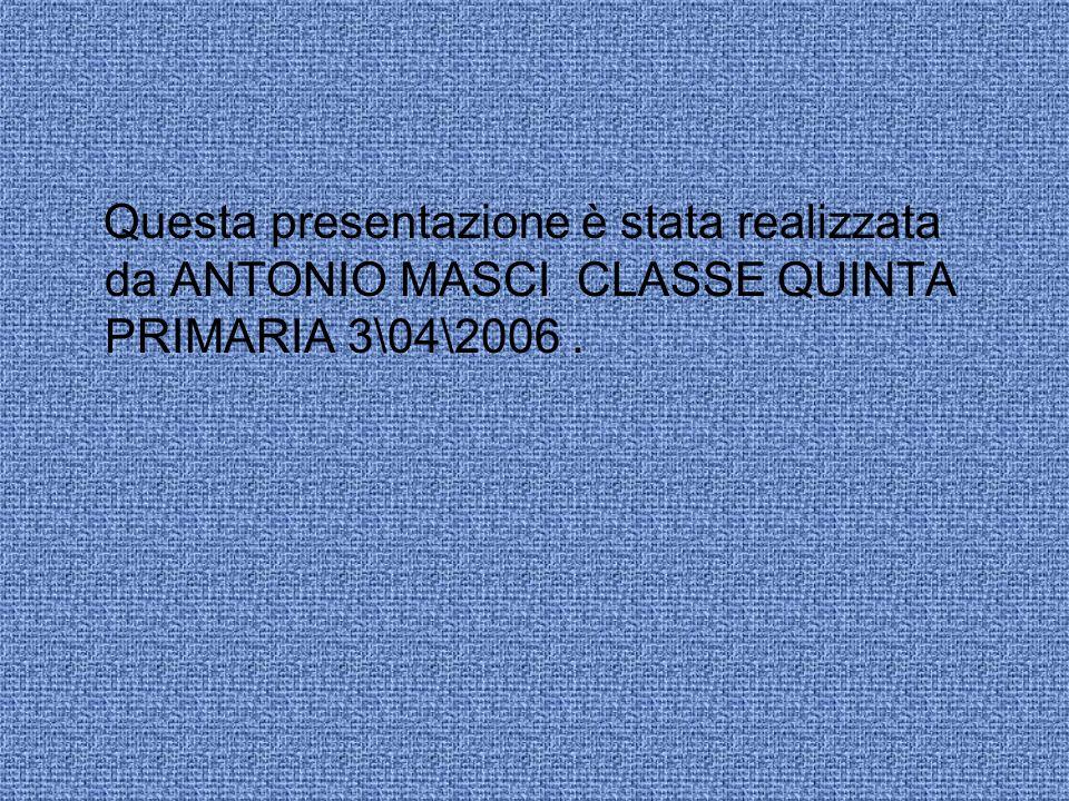 Questa presentazione è stata realizzata da ANTONIO MASCI CLASSE QUINTA PRIMARIA 3\04\2006.