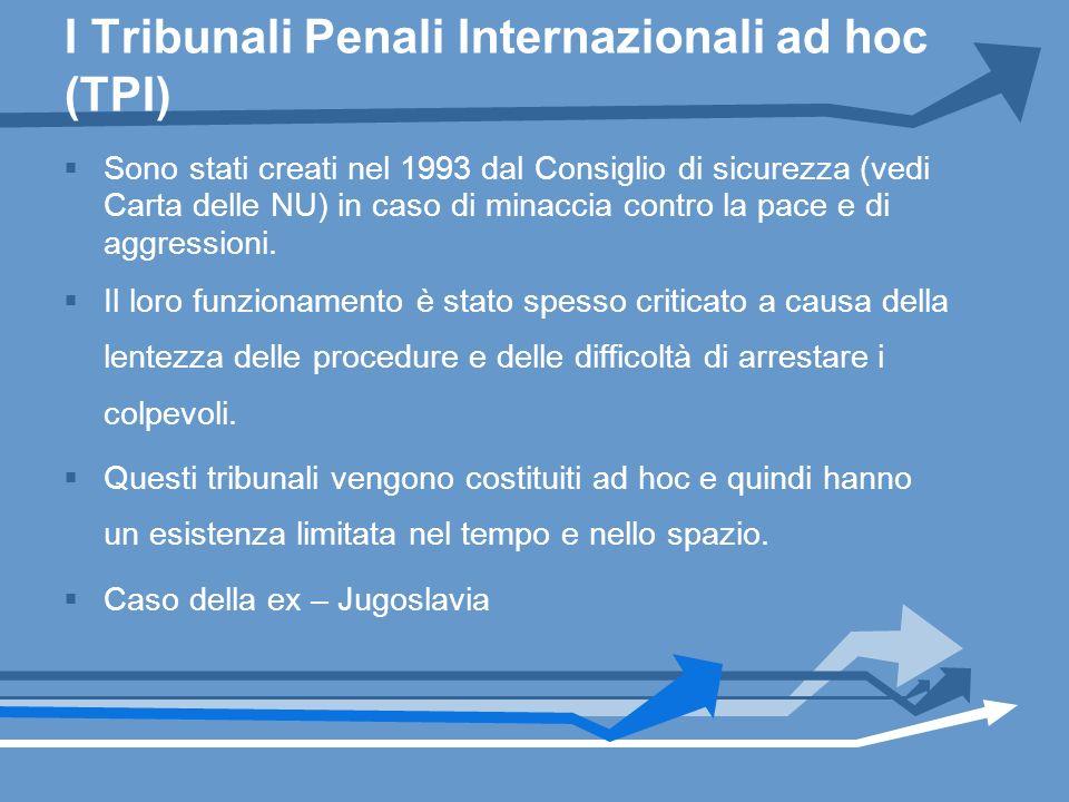 I Tribunali Penali Internazionali ad hoc (TPI) Sono stati creati nel 1993 dal Consiglio di sicurezza (vedi Carta delle NU) in caso di minaccia contro