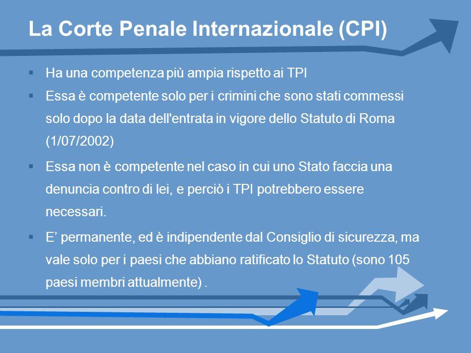 La Corte Penale Internazionale (CPI) Ha una competenza più ampia rispetto ai TPI Essa è competente solo per i crimini che sono stati commessi solo dop