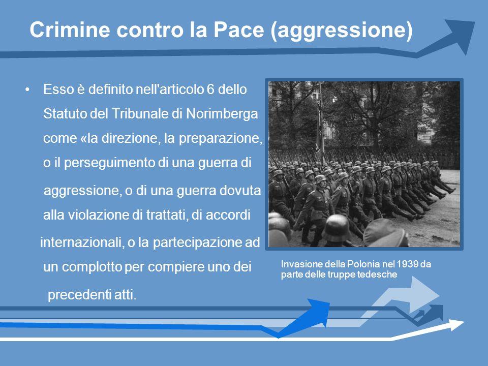 Crimine contro la Pace (aggressione) Esso è definito nell'articolo 6 dello Statuto del Tribunale di Norimberga come «la direzione, la preparazione, o