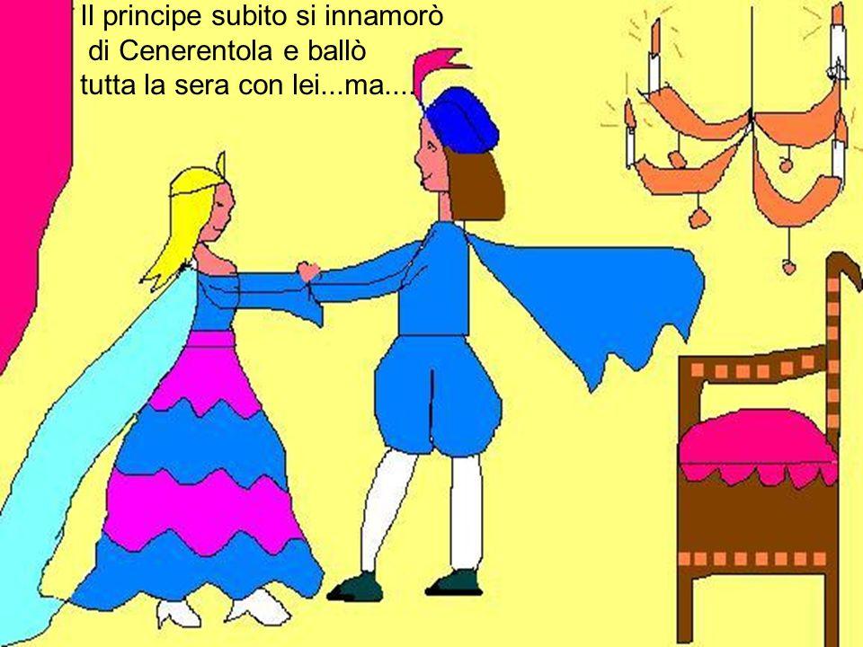 Il principe subito si innamorò di Cenerentola e ballò tutta la sera con lei...ma....