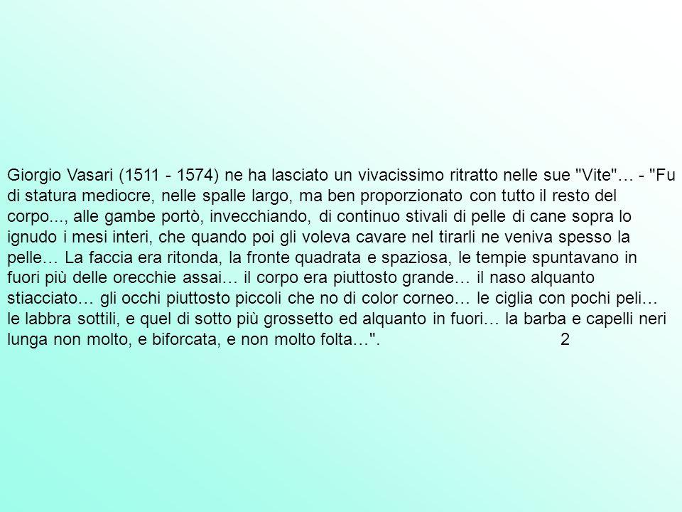 Giorgio Vasari (1511 - 1574) ne ha lasciato un vivacissimo ritratto nelle sue