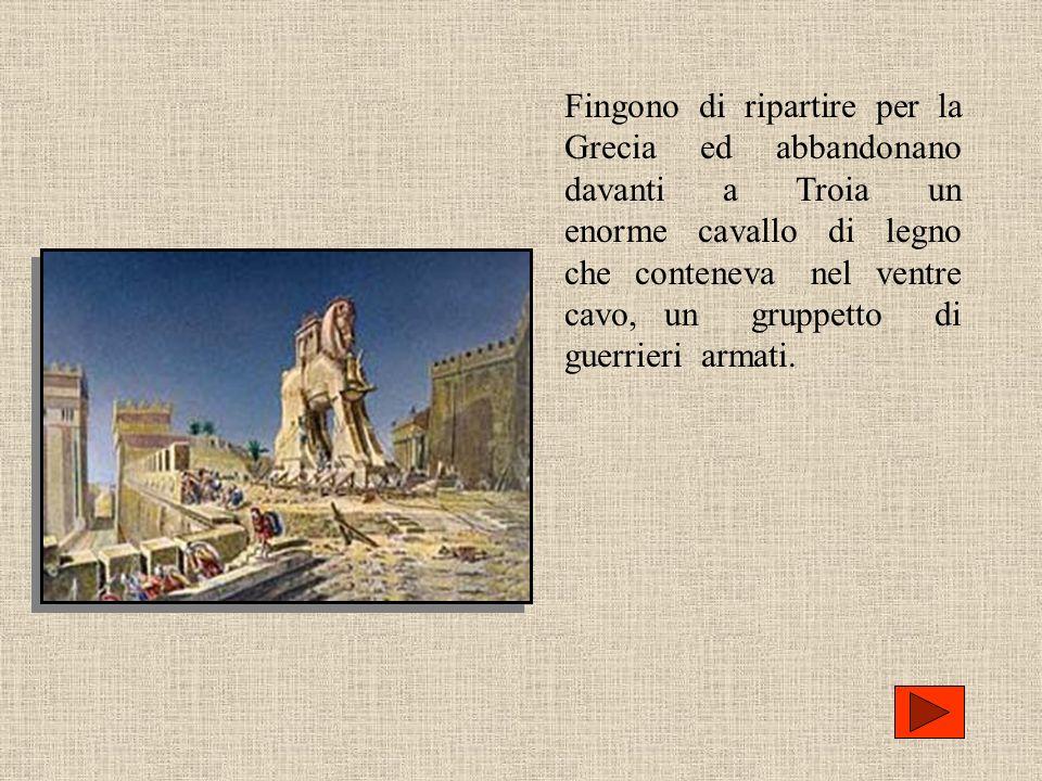 Fingono di ripartire per la Grecia ed abbandonano davanti a Troia un enorme cavallo di legno che conteneva nel ventre cavo, un gruppetto di guerrieri