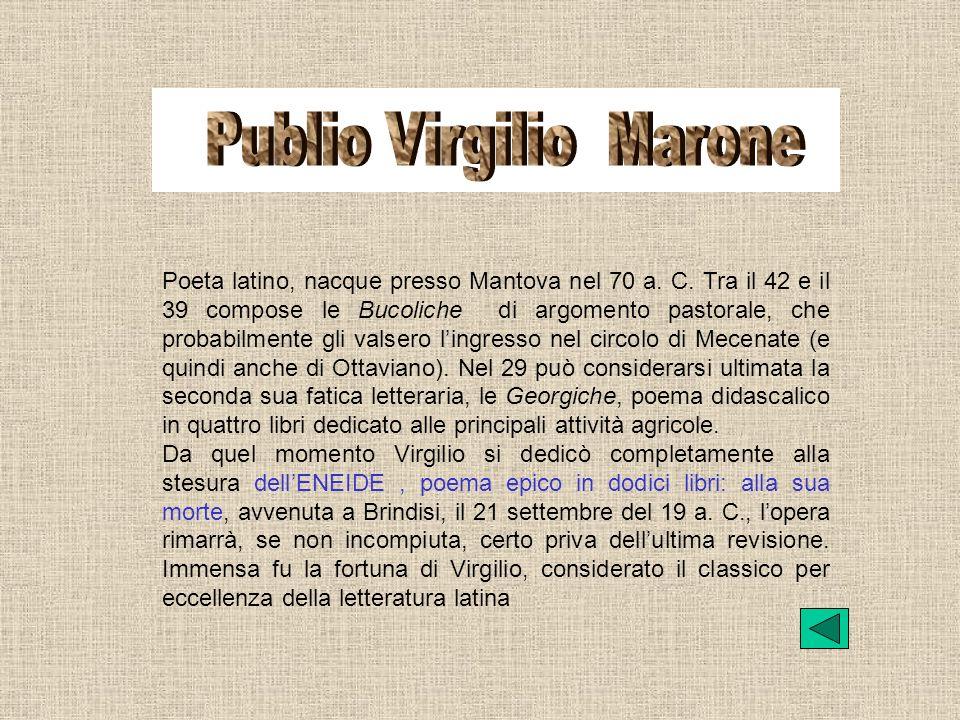 Poeta latino, nacque presso Mantova nel 70 a. C. Tra il 42 e il 39 compose le Bucoliche di argomento pastorale, che probabilmente gli valsero lingress