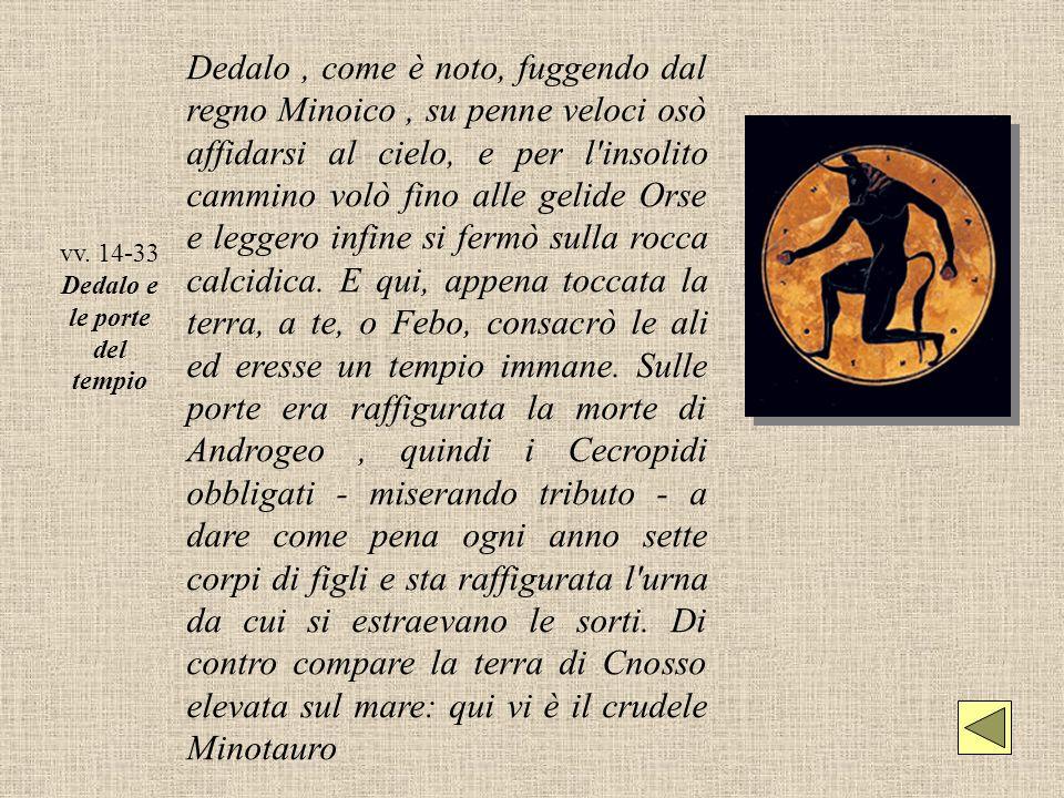 vv. 14-33 Dedalo e le porte del tempio Dedalo, come è noto, fuggendo dal regno Minoico, su penne veloci osò affidarsi al cielo, e per l'insolito cammi