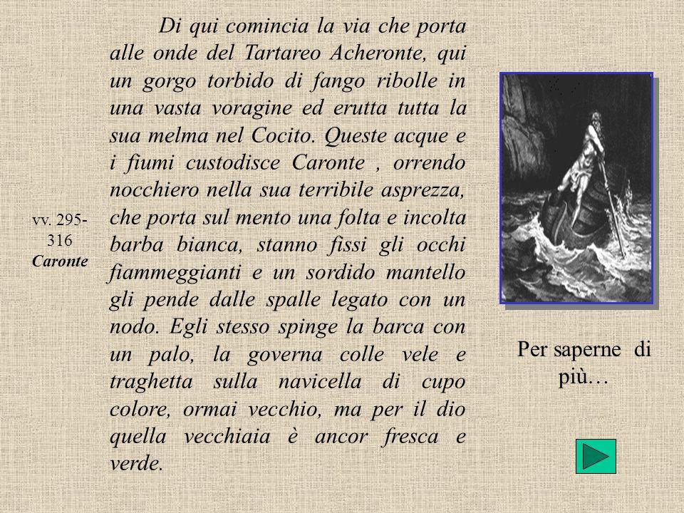 vv. 295- 316 Caronte Di qui comincia la via che porta alle onde del Tartareo Acheronte, qui un gorgo torbido di fango ribolle in una vasta voragine ed