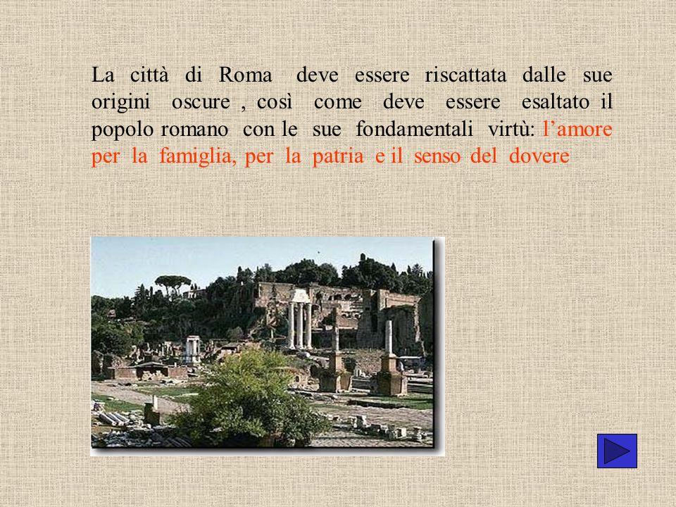 La città di Roma deve essere riscattata dalle sue origini oscure, così come deve essere esaltato il popolo romano con le sue fondamentali virtù: lamor