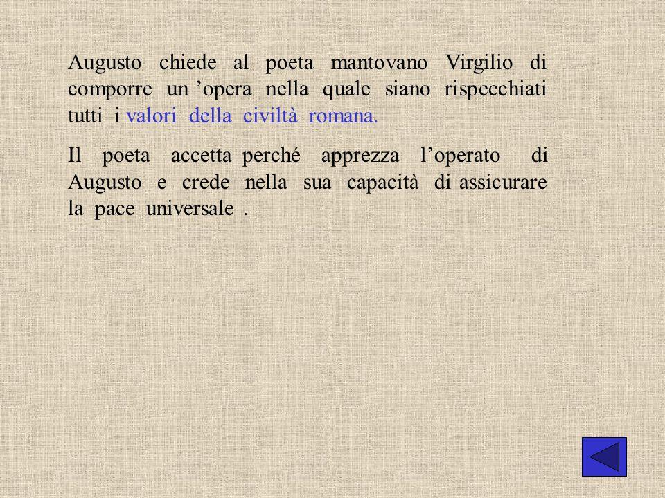Augusto chiede al poeta mantovano Virgilio di comporre un opera nella quale siano rispecchiati tutti i valori della civiltà romana. Il poeta accetta p
