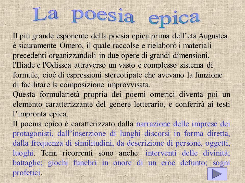 Il più grande esponente della poesia epica prima delletà Augustea è sicuramente Omero, il quale raccolse e rielaborò i materiali precedenti organizzan