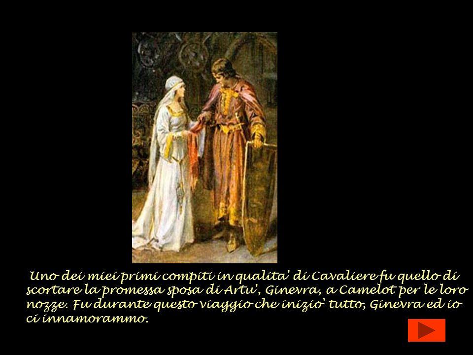 Uno dei miei primi compiti in qualita' di Cavaliere fu quello di scortare la promessa sposa di Artu', Ginevra, a Camelot per le loro nozze. Fu durante