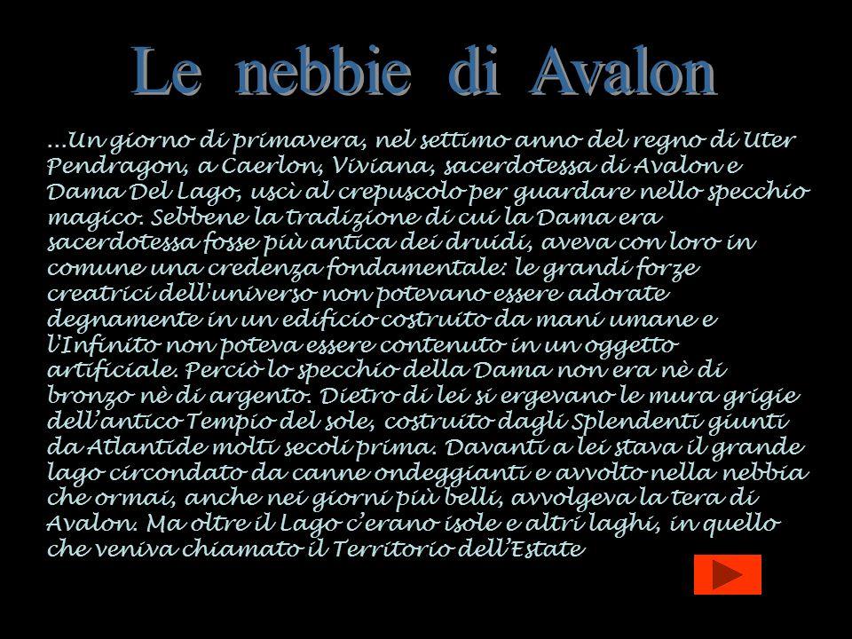 ...Un giorno di primavera, nel settimo anno del regno di Uter Pendragon, a Caerlon, Viviana, sacerdotessa di Avalon e Dama Del Lago, uscì al crepuscol