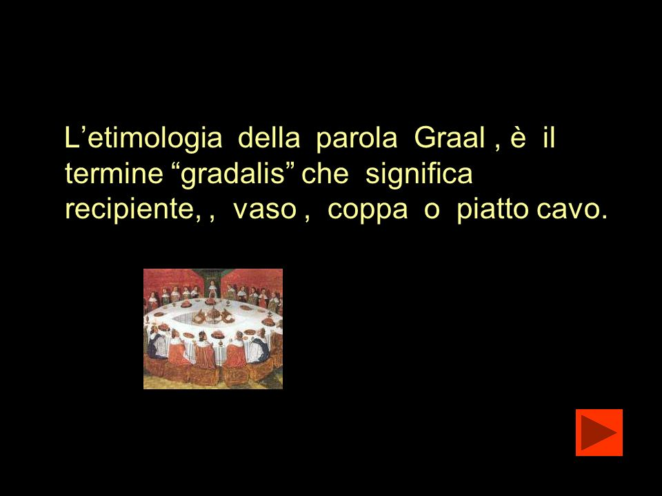 Letimologia della parola Graal, è il termine gradalis che significa recipiente,, vaso, coppa o piatto cavo.