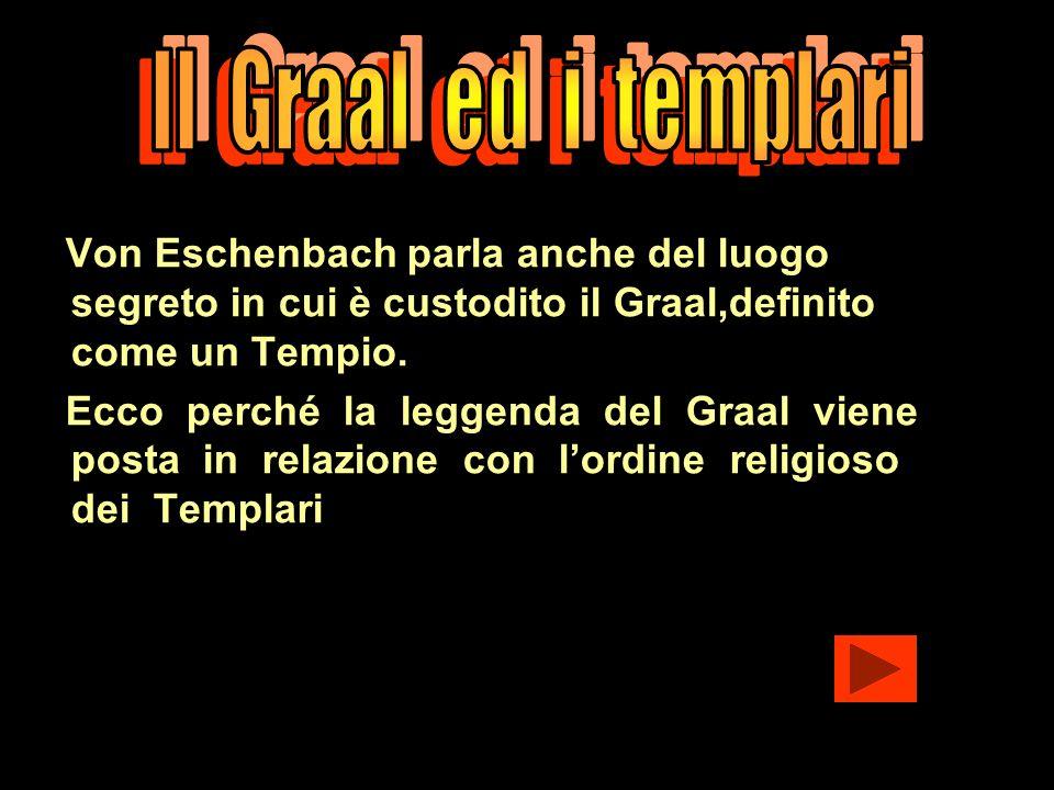 Von Eschenbach parla anche del luogo segreto in cui è custodito il Graal,definito come un Tempio. Ecco perché la leggenda del Graal viene posta in rel