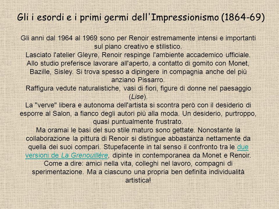 Gli i esordi e i primi germi dell'Impressionismo (1864-69) Gli anni dal 1964 al 1969 sono per Renoir estremamente intensi e importanti sul piano creat