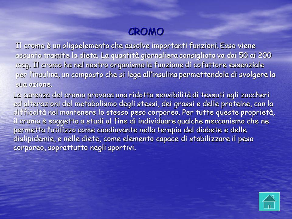 CROMO Il cromo è un oligoelemento che assolve importanti funzioni. Esso viene assunto tramite la dieta. La quantità giornaliera consigliata va dai 50