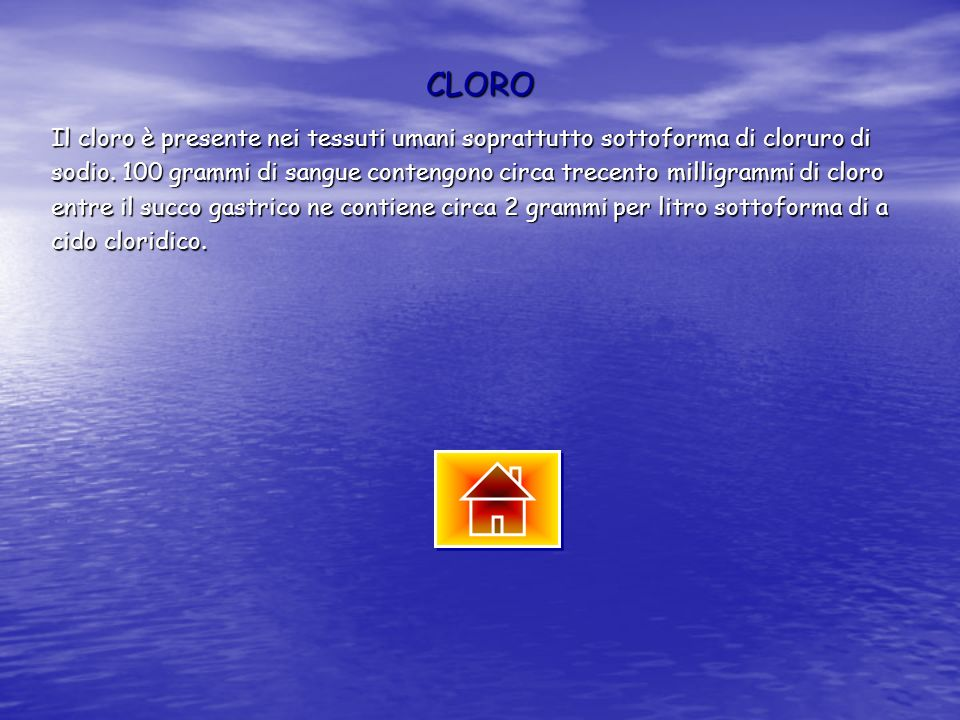CLORO Il cloro è presente nei tessuti umani soprattutto sottoforma di cloruro di sodio. 100 grammi di sangue contengono circa trecento milligrammi di