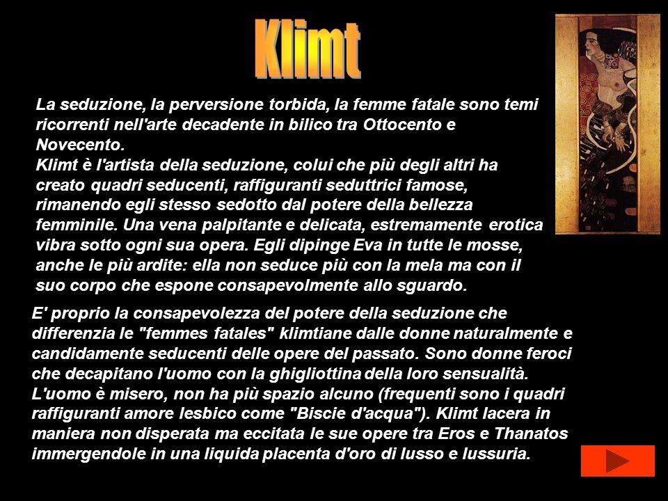 La seduzione, la perversione torbida, la femme fatale sono temi ricorrenti nell'arte decadente in bilico tra Ottocento e Novecento. Klimt è l'artista