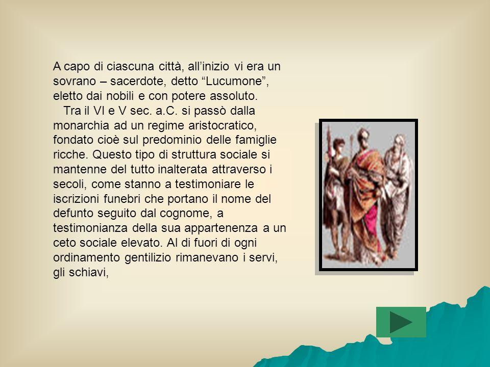 SOCIETA Come i Greci, gli Etruschi non costituirono mai uno stato unitario, ma si organizzarono con un sistema di città – stato (polis greche), indipendenti da loro.