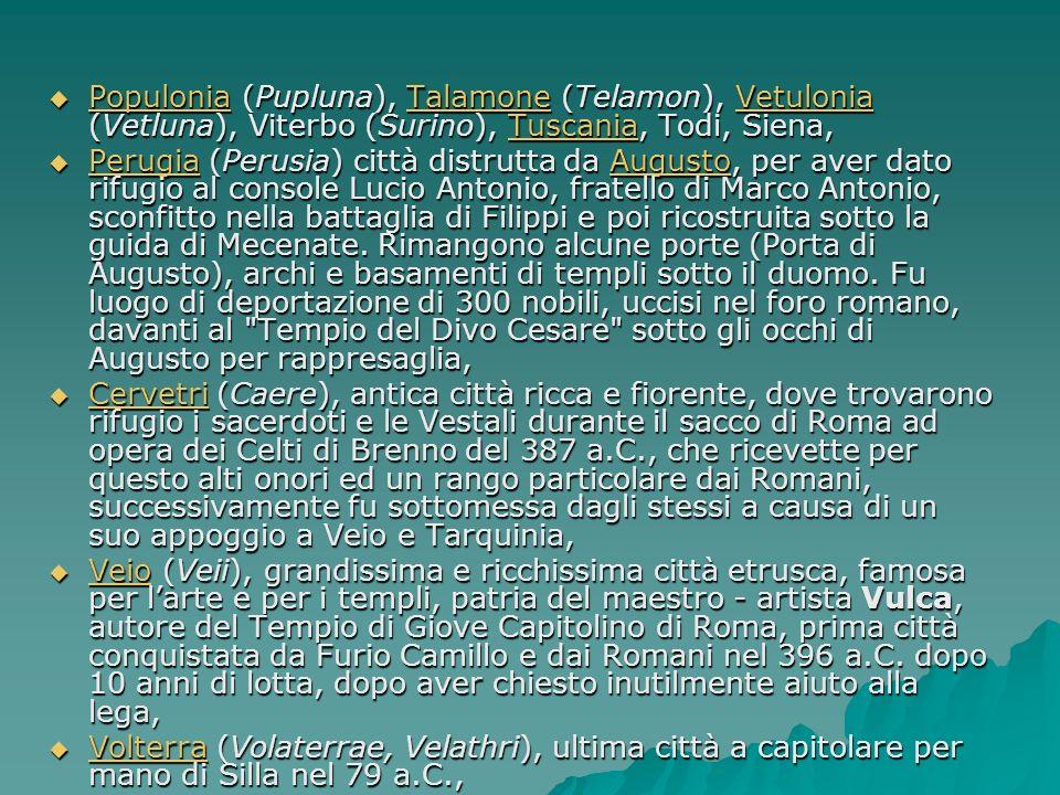 Al Centro Al Centro Tarquinia (Tarquinii), città principale, città natale della famiglia dei Tarquini, che regnò a Roma, città sacra e sede del mito di Tarchon e di Tinia, teatro di rappresaglia di 370 persone, per punire la prima vittoria dei tarquinati contro Roma, Tarquinia (Tarquinii), città principale, città natale della famiglia dei Tarquini, che regnò a Roma, città sacra e sede del mito di Tarchon e di Tinia, teatro di rappresaglia di 370 persone, per punire la prima vittoria dei tarquinati contro Roma, Tarquinia Arezzo (Arretium), sede di rivolta durante le guerre di Annibale in Italia (210 a.C.), città natale di Spurinna, consigliere e aurispice di Cesare, che predisse la sua morte, e città natale di Mecenate, amico dellimperatore Augusto, Arezzo (Arretium), sede di rivolta durante le guerre di Annibale in Italia (210 a.C.), città natale di Spurinna, consigliere e aurispice di Cesare, che predisse la sua morte, e città natale di Mecenate, amico dellimperatore Augusto, Arezzo Volsinii, seconda capitale dei Tirreni, famosa per il tempio del Fanum Voltumnae ove annualmente si radunava la lega e dove si celebravano riti religiosi, rasa al suolo dai Romani nel 280 a.C., Volsinii, seconda capitale dei Tirreni, famosa per il tempio del Fanum Voltumnae ove annualmente si radunava la lega e dove si celebravano riti religiosi, rasa al suolo dai Romani nel 280 a.C., Volsinii Chiusi (Clusium, Chamars), Cortona (Curtuna), Fiesole (Faesulae), Norchia (VT), Chiusi (Clusium, Chamars), Cortona (Curtuna), Fiesole (Faesulae), Norchia (VT), ChiusiCortonaNorchia ChiusiCortonaNorchia Cosa, antico porto etrusco, sostituita con la colonia romana di Ansedonia nel 273 a.C., Cosa, antico porto etrusco, sostituita con la colonia romana di Ansedonia nel 273 a.C., Cosa Sutri (Sutrium), Nepi (Nepet), entrambe roccaforti costruite a protezione di Tarquinia, Sutri (Sutrium), Nepi (Nepet), entrambe roccaforti costruite a protezione di Tarquinia,
