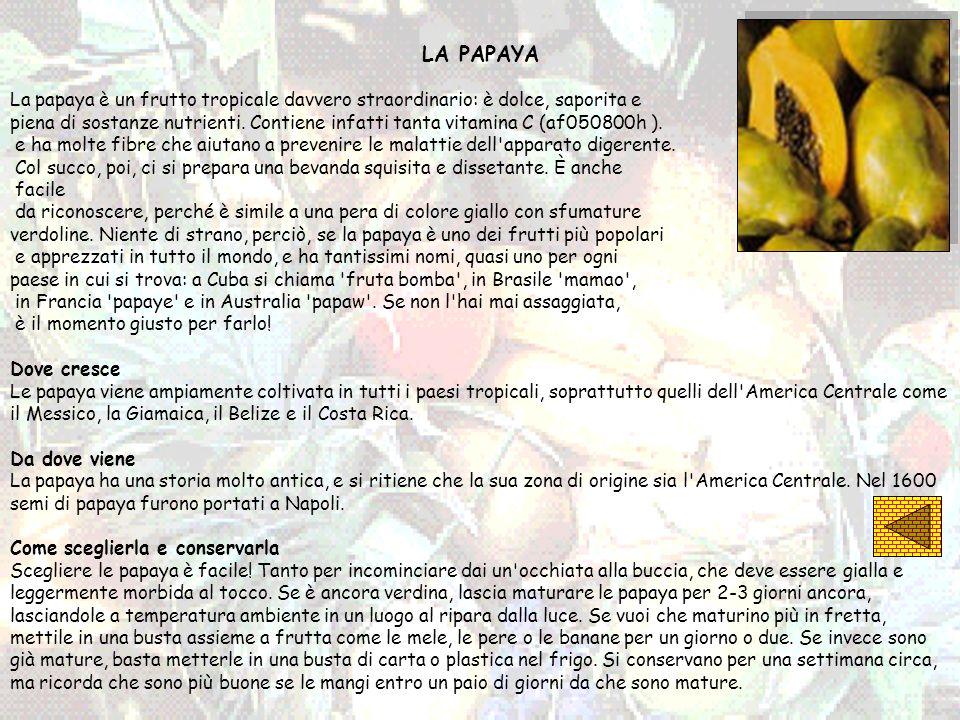LA PAPAYA La papaya è un frutto tropicale davvero straordinario: è dolce, saporita e piena di sostanze nutrienti. Contiene infatti tanta vitamina C (a