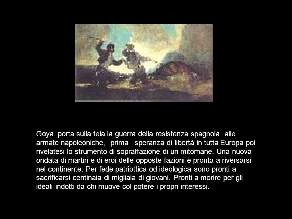 Goya porta sulla tela la guerra della resistenza spagnola alle armate napoleoniche, prima speranza di libertà in tutta Europa poi rivelatesi lo strume