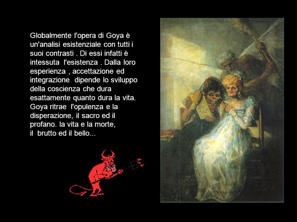 Globalmente l'opera di Goya è un'analisi esistenziale con tutti i suoi contrasti. Di essi infatti è intessuta l'esistenza. Dalla loro esperienza, acce