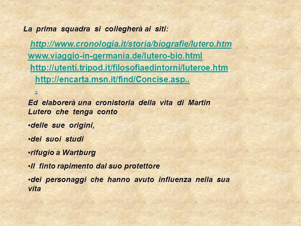 La prima squadra si collegherà ai siti: http://www.cronologia.it/storia/biografie/lutero.htm www.viaggio-in-germania.de/lutero-bio.html Ed elaborerà u