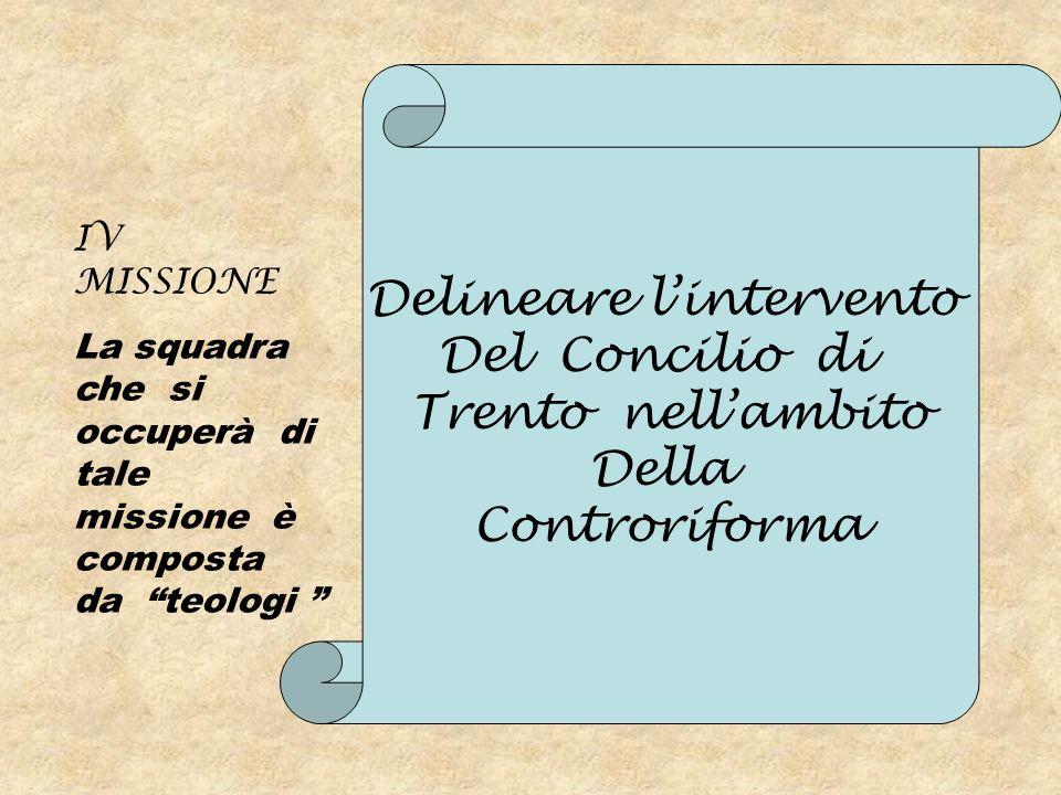 IV MISSIONE La squadra che si occuperà di tale missione è composta da teologi Delineare lintervento Del Concilio di Trento nellambito Della Controrifo