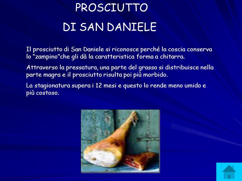 PROSCIUTTO DI SAN DANIELE Il prosciutto di San Daniele si riconosce perché la coscia conserva lo zampinoche gli dà la caratteristica forma a chitarra.