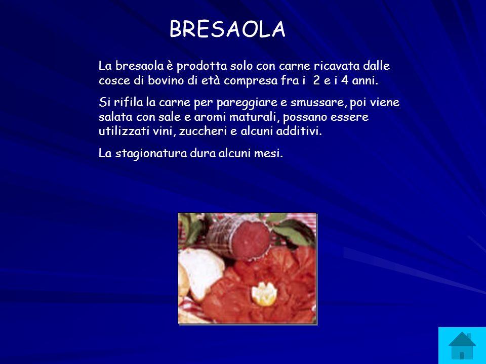 BRESAOLA La bresaola è prodotta solo con carne ricavata dalle cosce di bovino di età compresa fra i 2 e i 4 anni. Si rifila la carne per pareggiare e