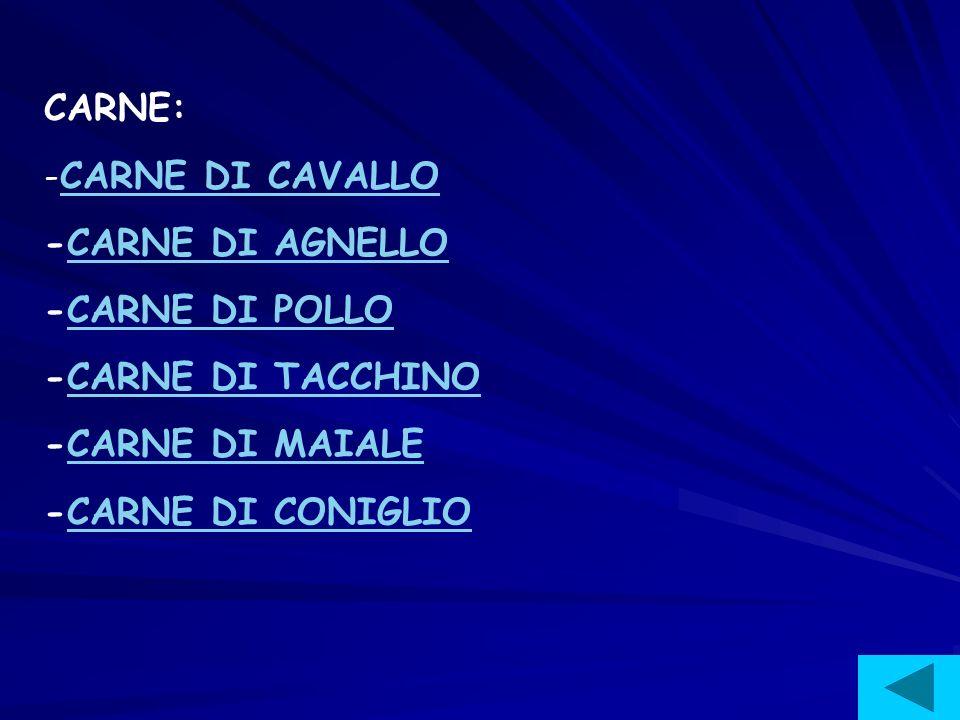 CARNE: -C-CARNE DI CAVALLO -CARNE DI AGNELLO -CARNE DI POLLO -CARNE DI TACCHINO -CARNE DI MAIALE -CARNE DI CONIGLIO