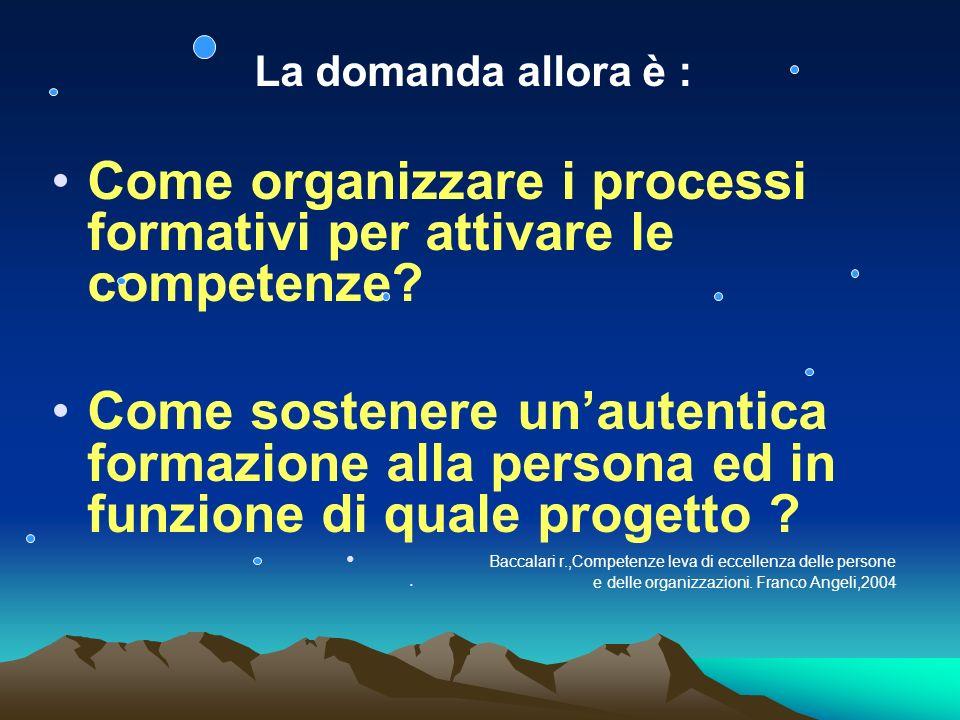 La domanda allora è : Come organizzare i processi formativi per attivare le competenze.