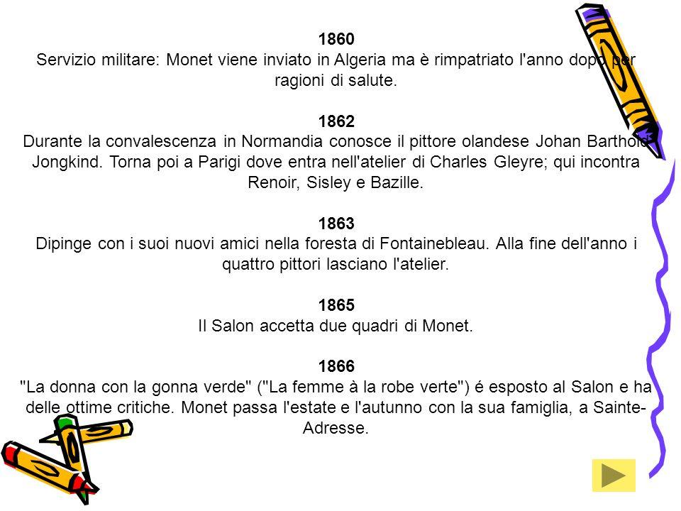 1860 Servizio militare: Monet viene inviato in Algeria ma è rimpatriato l'anno dopo per ragioni di salute. 1862 Durante la convalescenza in Normandia
