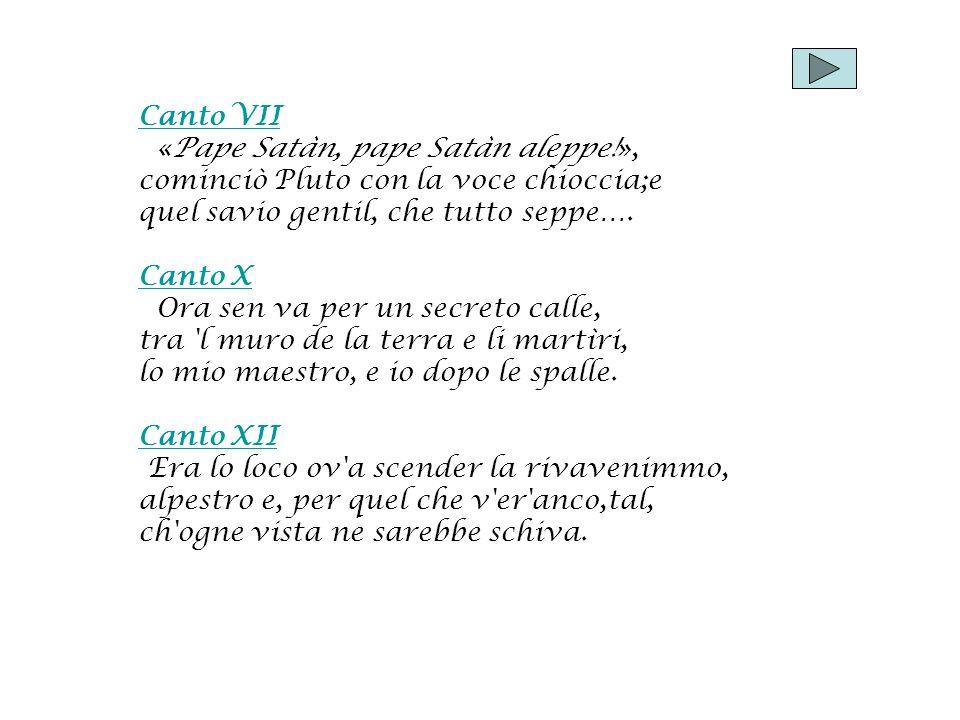 Canto VII «Pape Satàn, pape Satàn aleppe!», cominciò Pluto con la voce chioccia;e quel savio gentil, che tutto seppe…. Canto X Ora sen va per un secre