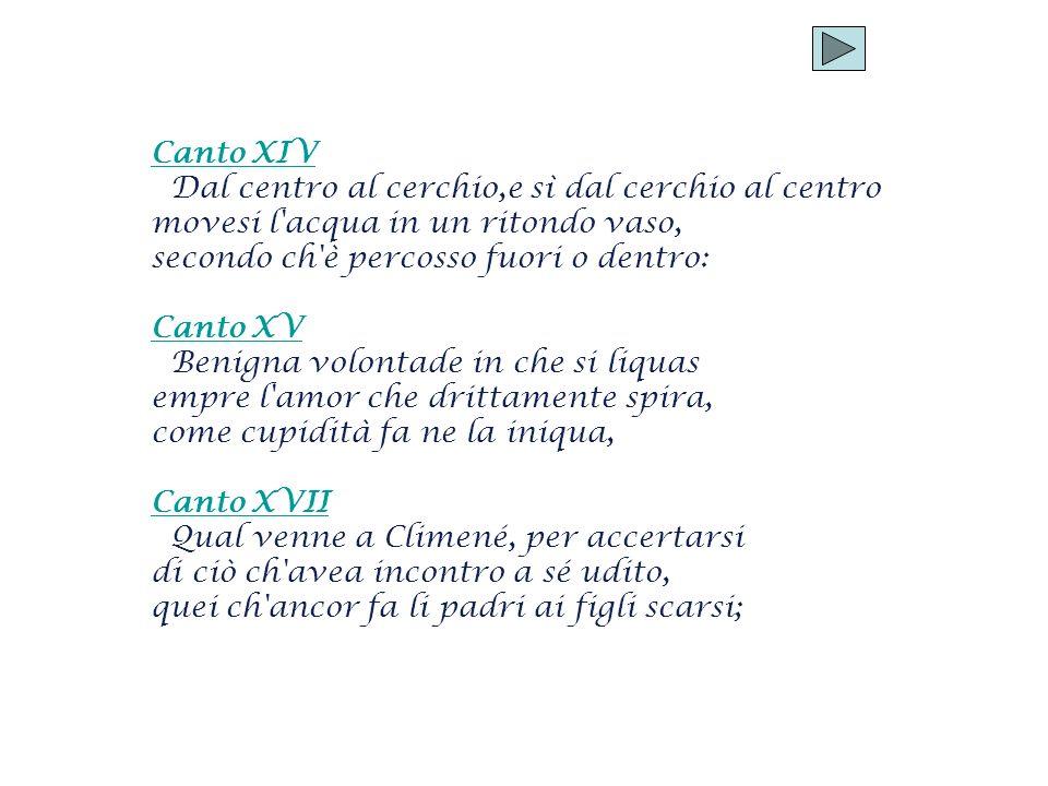 Canto XIV Dal centro al cerchio,e sì dal cerchio al centro movesi l'acqua in un ritondo vaso, secondo ch'è percosso fuori o dentro: Canto XV Benigna v