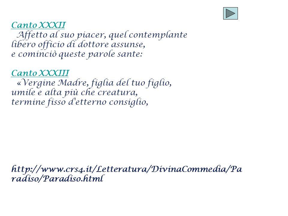 Canto XXXII Affetto al suo piacer, quel contemplante libero officio di dottore assunse, e cominciò queste parole sante: Canto XXXIII «Vergine Madre, f
