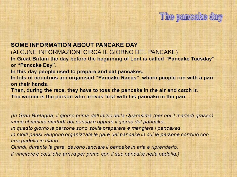 SOME INFORMATION ABOUT PANCAKE DAY (ALCUNE INFORMAZIONI CIRCA IL GIORNO DEL PANCAKE) In Great Britain the day before the beginning of Lent is called Pancake Tuesday or Pancake Day.