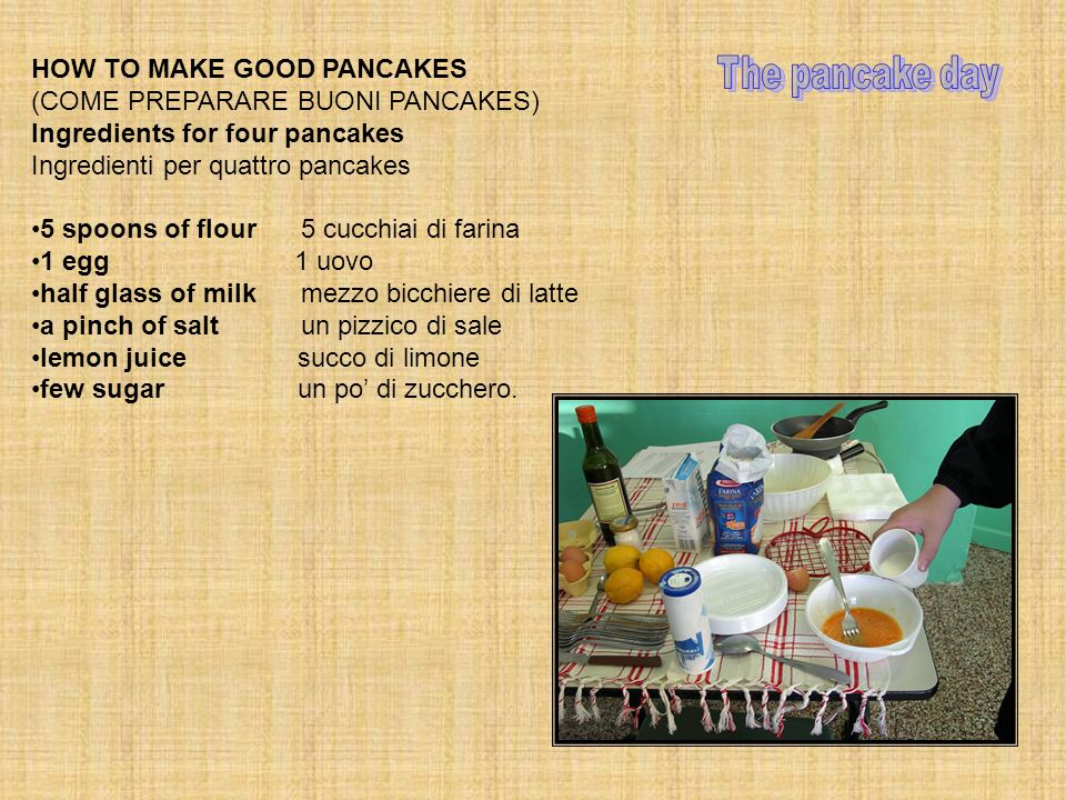 HOW TO MAKE GOOD PANCAKES (COME PREPARARE BUONI PANCAKES) Ingredients for four pancakes Ingredienti per quattro pancakes 5 spoons of flour 5 cucchiai di farina 1 egg 1 uovo half glass of milk mezzo bicchiere di latte a pinch of salt un pizzico di sale lemon juice succo di limone few sugar un po di zucchero.