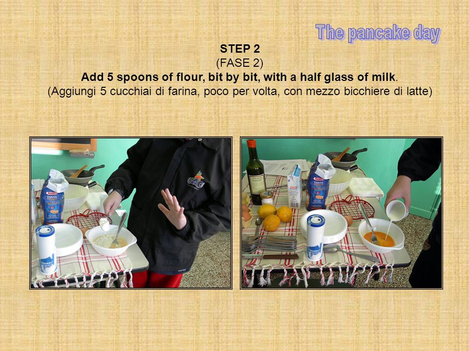 STEP 2 (FASE 2) Add 5 spoons of flour, bit by bit, with a half glass of milk.