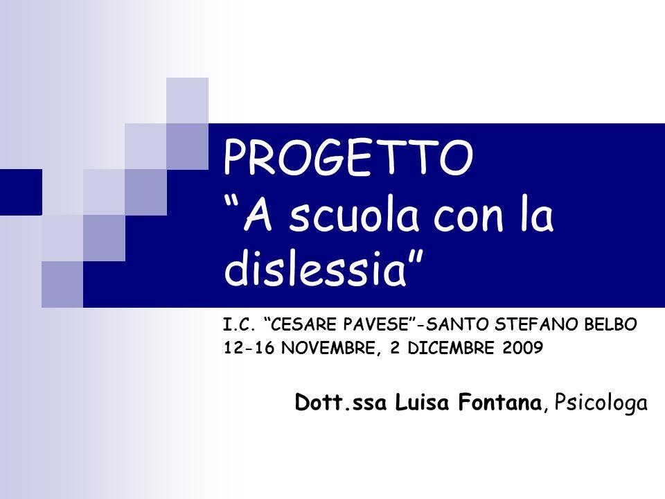 PROGETTO A scuola con la dislessia I.C. CESARE PAVESE-SANTO STEFANO BELBO 12-16 NOVEMBRE, 2 DICEMBRE 2009 Dott.ssa Luisa Fontana, Psicologa
