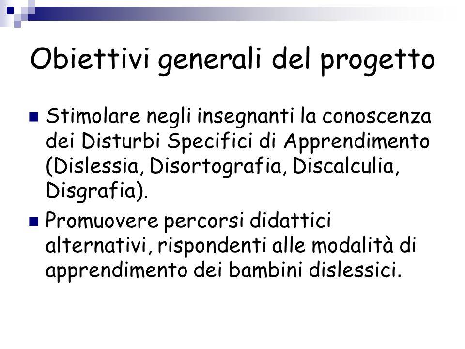 Obiettivi generali del progetto Stimolare negli insegnanti la conoscenza dei Disturbi Specifici di Apprendimento (Dislessia, Disortografia, Discalculi